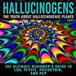 Hallucinogens: The Truth About Hallucinogenic Plants: The Ultimate Beginner's Guide to LSD, Peyote, Psilocybin, and PCP | Colin Willis