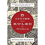 Five Cities that Ruled the World: How  Jerusalem, Athens, Rome, London, and New York Shaped Global History ~ Douglas Wilson