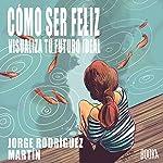 Cómo Ser Feliz [How to Be Happy]: Visualiza Tu Futuro Ideal [Visualize your ideal future] | Jorge Rodriguez