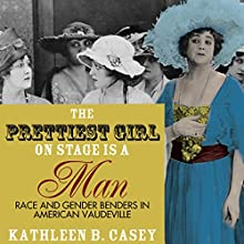 The Prettiest Girl on Stage Is a Man: Race and Gender Benders in American Vaudeville Audiobook by Kathleen B. Casey Narrated by Lee Ann Howlett