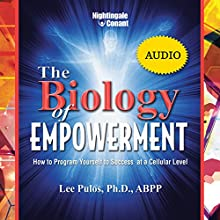 The Biology of Empowerment: How to Program Yourself to Success at a Cellular Level Speech by Lee Pulos Narrated by Lee Pulos