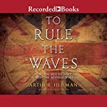 To Rule the Waves: How the British Navy Shaped the Modern World | Arthur Herman