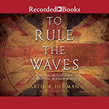 To Rule the Waves: How the British Navy Shaped the Modern World Audiobook by Arthur Herman Narrated by John Curless