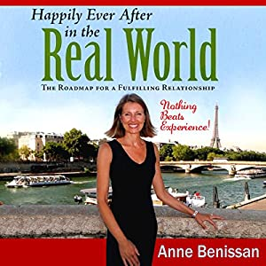 Happily Ever after in the Real World: The Roadmap for a Fulfilling Relationship Nothing Beats Experience! | [Anne Benissan]