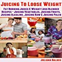 Juicing To Lose Weight: Fat Burning Juices & Weight Loss Blender Recipes Juice: Juicing Vegetables, Juicing Fruits, Juicing Alkaline, Juicing Raw & Juicing Paleo (       UNABRIDGED) by Juliana Baldec Narrated by Maren McGuire