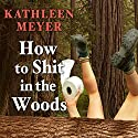 How to Shit in the Woods: An Environmentally Sound Approach to a Lost Art (       UNABRIDGED) by Kathleen Meyer Narrated by Khristine Hvam