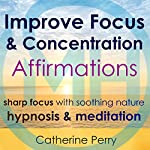 Improve Focus & Concentration Affirmations: Sharp Focus with Soothing Nature Hypnosis & Meditation | Catherine Perry