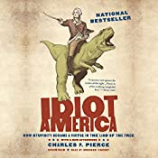 Idiot America: How Stupidity Became a Virtue in the Land of the Free   [Charles P. Pierce]