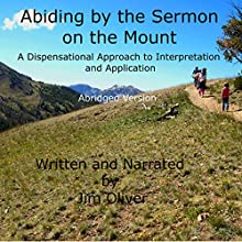 Abiding by the Sermon on the Mount: Abridged Version: A Dispensational Approach to Interpretation and Application (       ABRIDGED) by Jim Oliver Narrated by Jim Oliver