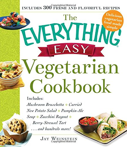 The Everything Easy Vegetarian Cookbook: Includes Mushroom Bruschetta, Curried New Potato Salad, Pumpkin-Ale Soup, Zucchini Ragout, Berry-Streusel Tart...and Hundreds More! by Jay Weinstein