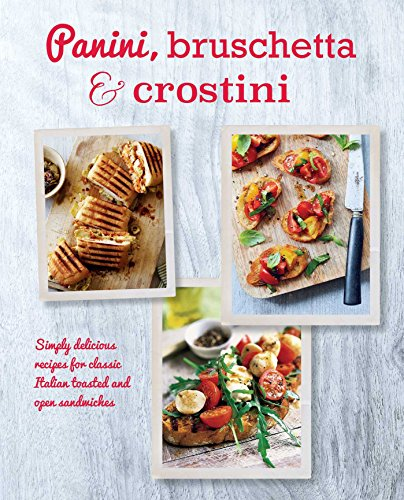 Panini, Bruschetta & Crostini: Simply delicious recipes for classic Italian toasted and open sandwiches