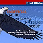 Unofficial Guide to Earning Eagle Scout: For Parents and Scouts: A Step-by-Step Strategy to Achieve Scouting's Highest Rank   Kent Clizbe