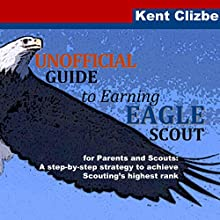 Unofficial Guide to Earning Eagle Scout: For Parents and Scouts: A Step-by-Step Strategy to Achieve Scouting's Highest Rank (       UNABRIDGED) by Kent Clizbe Narrated by Douglas R. Pratt