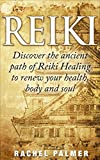 Reiki: Discover the ancient path of Reiki Healing to renew your health, body and soul. (Reiki Healing, Reiki symbols, chakras, meditation, third eye, energy healing, sikhism Book 1)