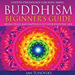 Buddhism Beginner's Guide: Bring Peace and Happiness to Your Everyday Life: Positive Psychology Coaching Series Volume 5 | Ian Tuhovsky