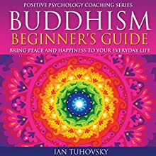 Buddhism Beginner's Guide: Bring Peace and Happiness to Your Everyday Life: Positive Psychology Coaching Series Volume 5 | Livre audio Auteur(s) : Ian Tuhovsky Narrateur(s) : Wendell Wadsworth