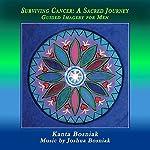Surviving Cancer, a Sacred Journey: Guided Imagery for Men | Kanta Bosniak