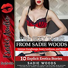 Ten Sexy Tales from Sadie Woods: Intense Gangbangs, Lusty Lesbians, and More: Ten Explicit Erotica Stories Audiobook by Sadie Woods Narrated by Kelly Morgan, Concha di Pastoro, Ruby Rivers, Amanda Jean, Sophia Chambers, Marlow Harrison