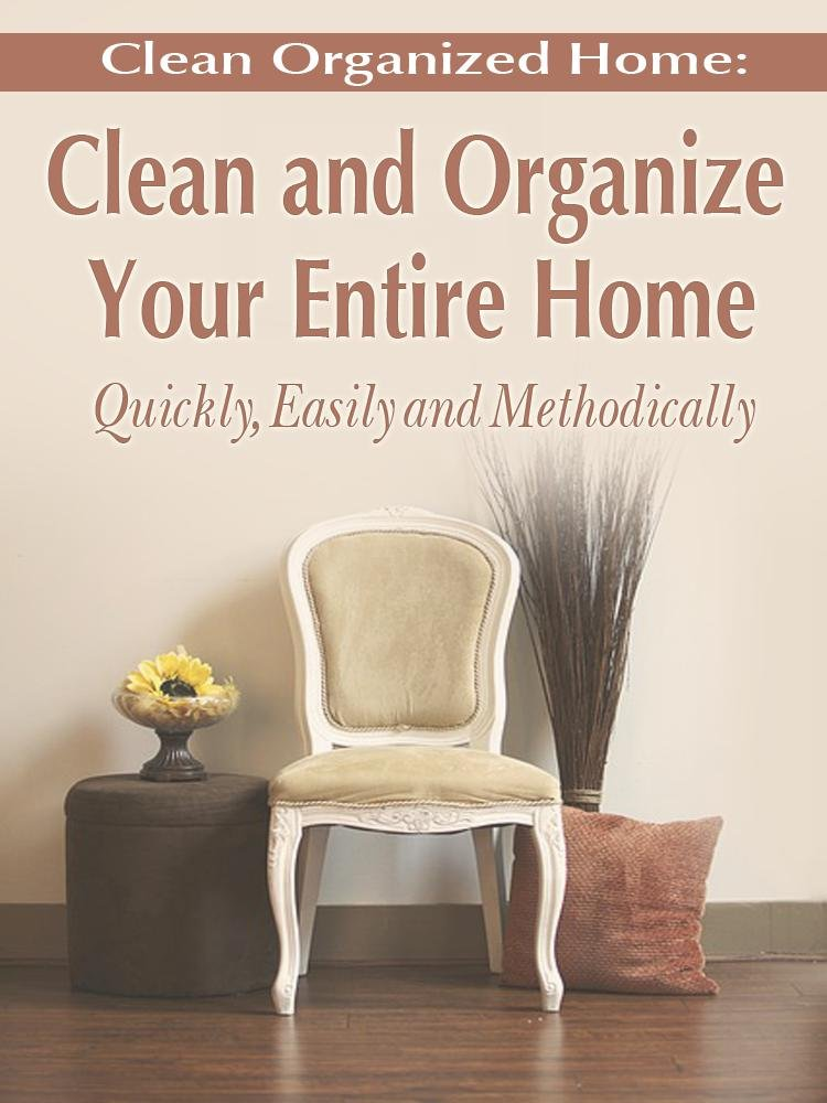 Clean Organized Home: How To Clean and Organize Your Entire Home ...