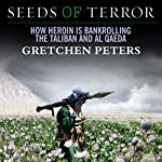 Seeds of Terror: How Heroin Is Bankrolling the Taliban and Al Qaeda | Gretchen Peters