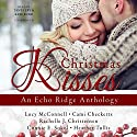 Christmas Kisses: An Echo Ridge Anthology, Book 1 Audiobook by Lucy McConnell, Cami Checketts, Rachelle J. Christensen, Connie E. Sokol, Heather Tullis Narrated by Tanya Eby, Kate Rudd