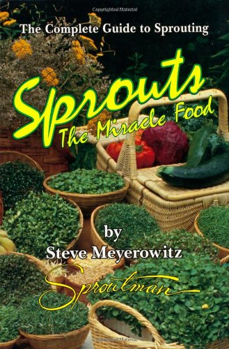 Sprouts The Miracle Food  The Complete Guide to Sprouting, Steve Meyerowitz & Michael Parman & Beth Robbins & Steve Meyerowitz & Michael Parman & Beth Robbins