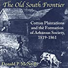 The Old South Frontier: Cotton Plantations and the Formation of Arkansas Society, 1819-1861 Hörbuch von Donald P. McNeilly Gesprochen von: Randy Whitlow