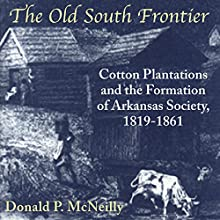 The Old South Frontier: Cotton Plantations and the Formation of Arkansas Society, 1819-1861 | Livre audio Auteur(s) : Donald P. McNeilly Narrateur(s) : Randy Whitlow