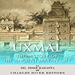 Uxmal: The History of the Ancient Mayan City | Jesse Harasta, Charles River Editors