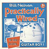 Bill Nelson Practically Wired Or How I Became Guitar Boy