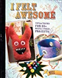 I Felt Awesome: Tips and Tricks for 35+ Needle-Poked Projects
