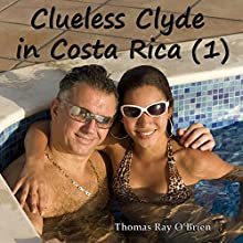 Clueless Clyde in Costa Rica: Clueless Clyde, Book 1 (       UNABRIDGED) by Thomas Ray O'Brien Narrated by Thomas Ray O'Brien