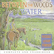 Between the Woods and the Water: On Foot to Constantinople from the Hook of Holland: The Middle Danube to the Iron Gates (       UNABRIDGED) by Patrick Leigh Fermor Narrated by Crispin Redman