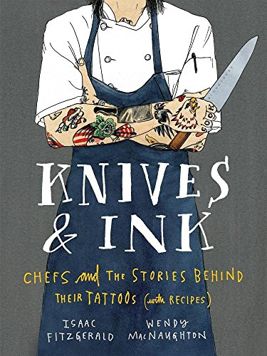 Knives & Ink: Chefs and the Stories Behind Their Tattoos (with Recipes) by Isaac Fitzgerald, Wendy MacNaughton