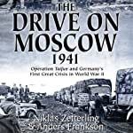 The Drive on Moscow, 1941: Operation Taifun and Germany's First Great Crisis of World War II | Niklas Zetterling,Anders Frankson
