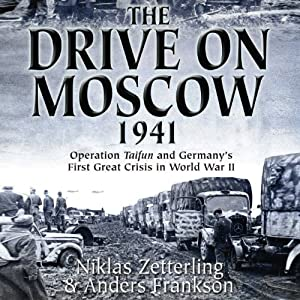 The Drive on Moscow, 1941: Operation Taifun and Germany's First Great Crisis of World War II | [Niklas Zetterling, Anders Frankson]