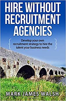 Hire Without Recruitment Agencies: Develop Your Own Recruitment Strategy To Hire The Talent That Your Business Needs