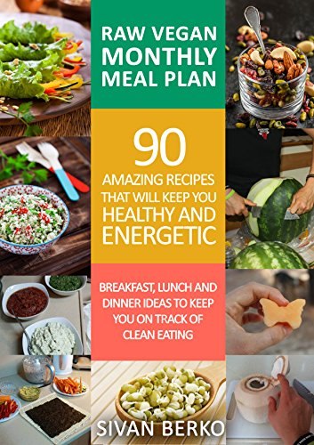 Raw Vegan Monthly Meal Plan: Breakfast, Lunch & Dinner Ideas to Keep You on The Track of Clean Eating by Sivan Berko