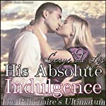 His Absolute Indulgence: The Billionaire's Ultimatum (A BDSM Erotic Romance, Part 6) | Cerys du Lys