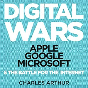 Apple, Google, Microsoft and the Battle for the Internet - Charles Arthur