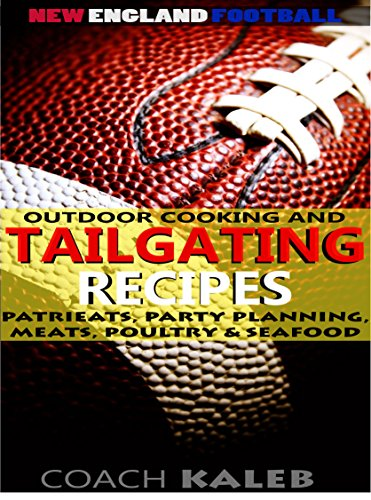 Cookbooks for Fans: New England Football Outdoor Cooking and Tailgating Recipes: PatriEats, Party Planning, Meats, Poultry & Seafood (Outdoor Cooking and ... ~ American Football Recipes Book 1) by Coach Kaleb ~ Outdoor Grilling and Tailgating Expert, Nathan Isaac