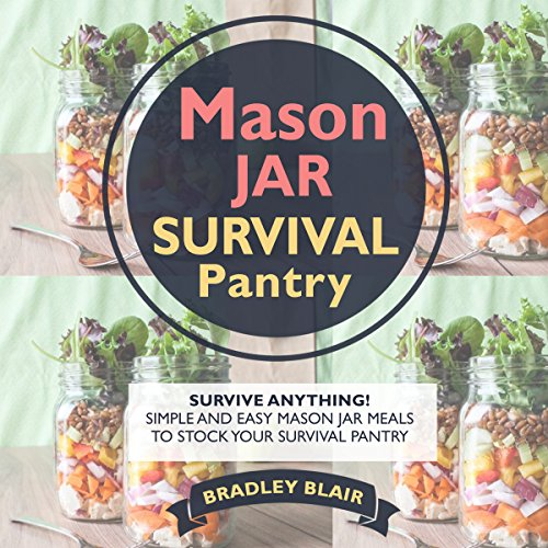Mason Jar Survival Pantry: Survive Anything! Simple And Easy Mason Jar Meals to Stock Your Survival Pantry by Bradley Blair