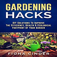Gardening Hacks: DIY Solutions to Improve the Efficiency, Healthy & Ecological Footprint of Your Garden Audiobook by Fiona Cinder Narrated by Bo Morgan