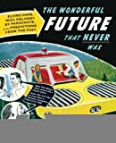 img - for Popular Mechanics The Wonderful Future that Never Was: Flying Cars, Mail Delivery by Parachute, and Other Predictions from the Past [Paperback] [2012] (Author) Gregory Benford book / textbook / text book
