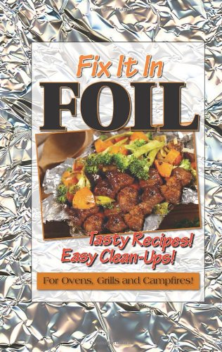 Fix It In Foil: Tasty Recipes! Easy Clean-ups! for Ovens, Grills, and Campfires!