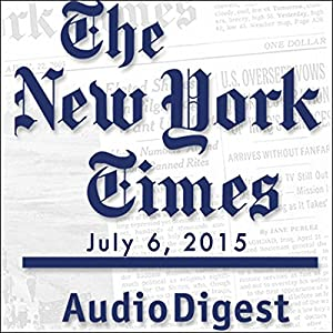 The New York Times Audio Digest, July 06, 2015 Newspaper / Magazine