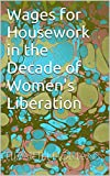 Wages for Housework in the Decade of Womens Liberation