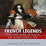 French Legends: The Life and Legacy of King Louis XIV |  Charles River Editors