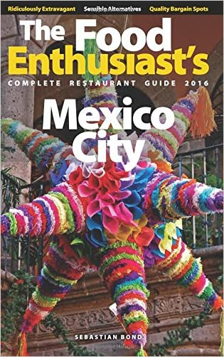 Mexico City - 2016 (The Food Enthusiast's Complete Restaurant Guide)