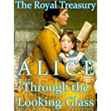 Through the Looking-Glass, and What Alice Found There ~ The Royal Treasury Edition (Lewis Carroll's Alice Book 2) ~ Lewis Carroll